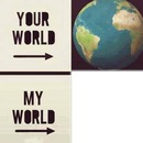 your world , my world